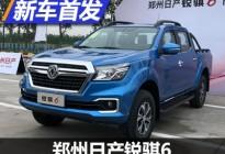 10月24日上市 郑州日产锐骐6正式发布