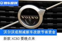 沃尔沃或削减新车改款及研发项目节省资金 新款XC60要晚点来