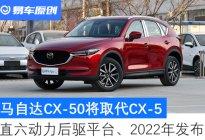 后驱平台、直六动力、2022年发布 马自达CX-50将取代CX-5